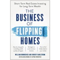 The Business of Flipping Homes : Short-Term Real Estate Investing for Long-Term Wealth