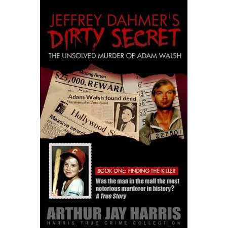 Jeffrey Dahmer's Dirty Secret : The Unsolved Murder of Adam Walsh - Book One: Finding the Killer