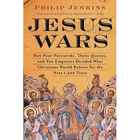 Jesus Wars : How Four Patriarchs, Three Queens, and Two Emperors Decided What Christians Would Believe for the Next 1,500 (Everyone Thought The War Would Be Over By)