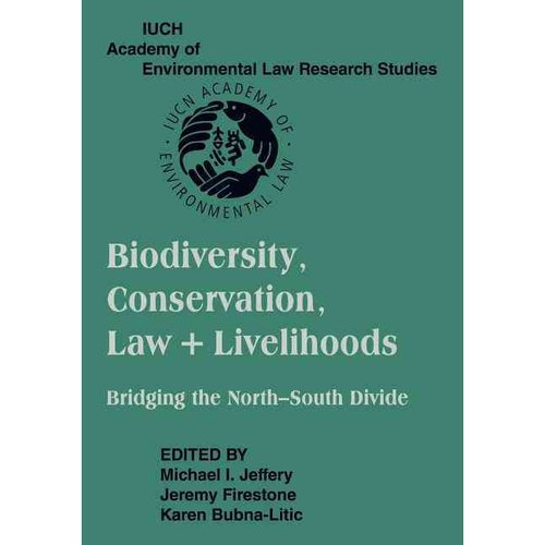 Biodiversity Conservation, Law and Livelihoods : Bridging the North-South Divide: Iucn Academy of Environmental Law Research Studies