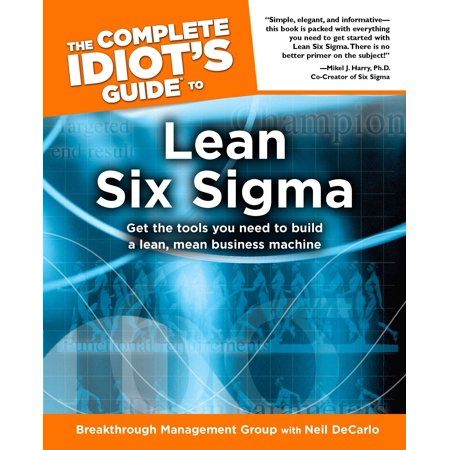 The Complete Idiot's Guide to Lean Six Sigma : Get the Tools You Need to Build a Lean, Mean Business