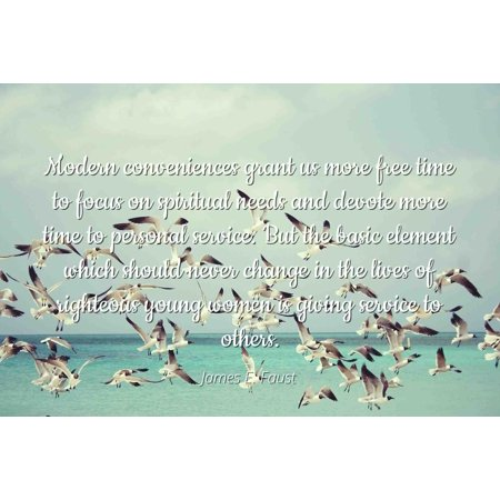 James E. Faust - Famous Quotes Laminated POSTER PRINT 24x20 - Modern conveniences grant us more free time to focus on spiritual needs and devote more time to personal service. But the basic element w