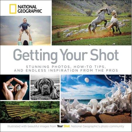 Getting Your Shot : Stunning Photos, How-to Tips, and Endless Inspiration From the
