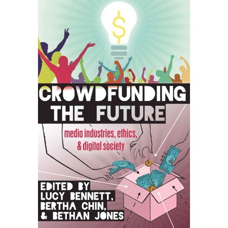 Crowdfunding The Future  Media Industries  Ethics  And Digital Society