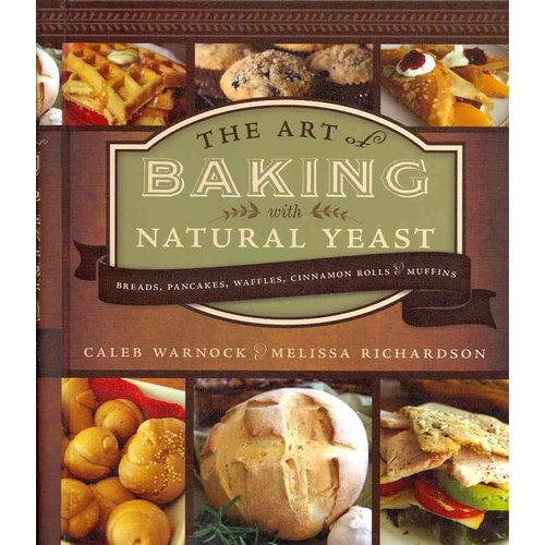 The Art of Baking With Natural Yeast: Breads, Pancakes, Waffles, Cinnamon Rolls, & Muffins