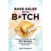 Bake Sales Are My B*tch : Win the Food Allergy Wars with 60+ Recipes to Keep Kids Safe and Parents Sane