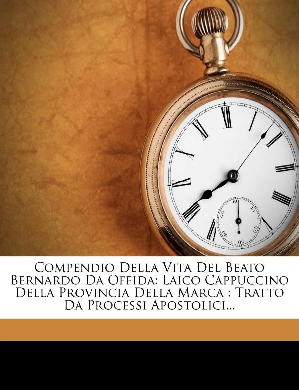 Compendio Della Vita del Beato Bernardo Da Offida : Laico Cappuccino Della Provincia Della... by