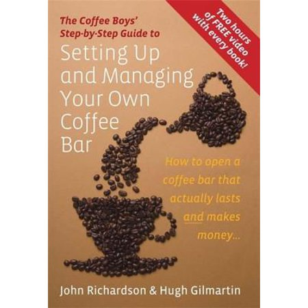 The Coffee Boys' Step-By-Step Guide to Setting Up and Managing Your Own Coffee Bar: How to Open a Coffee Bar That Actually Lasts and Makes (Setting Up And Managing Your Own Coffee Bar)