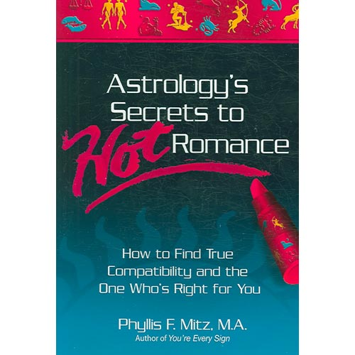 Astrology's Secrets to Hot Romance: How to Find True Compatibilty and the One Who's Right for You