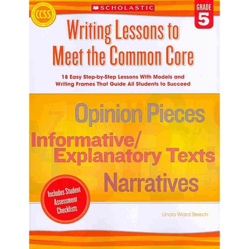 Writing Lessons to Meet the Common Core, Grade 5: 18 Easy Step-by-step Lessons With Models and Writing Frames That Guide All Students to Succeed