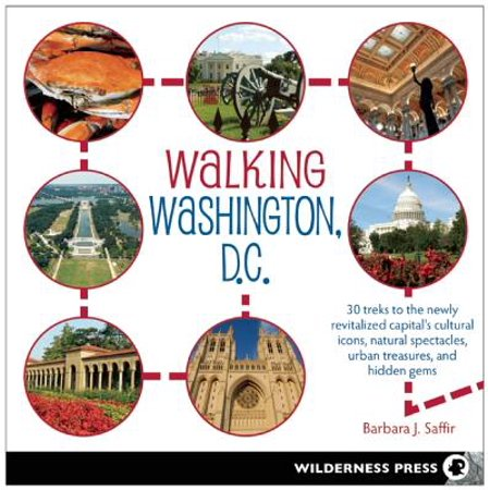 Walking Washington, D.C. : 30 Treks to the Newly Revitalized Capital's Cultural Icons, Natural Spectacles, Urban Treasures, and Hidden