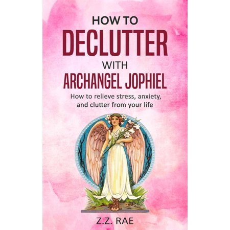 How to Declutter with Archangel Jophiel: How to relieve stress, anxiety, and clutter from your life -