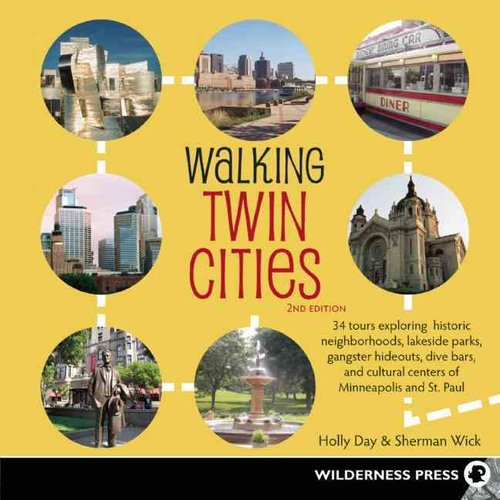 Walking Twin Cities: 34 Tours Exploring Historic Neighborhoods, Lakeside Parks, Gangster Hideouts, Dive Bars, and Cultural Centers of Minneapolis and St. Paul