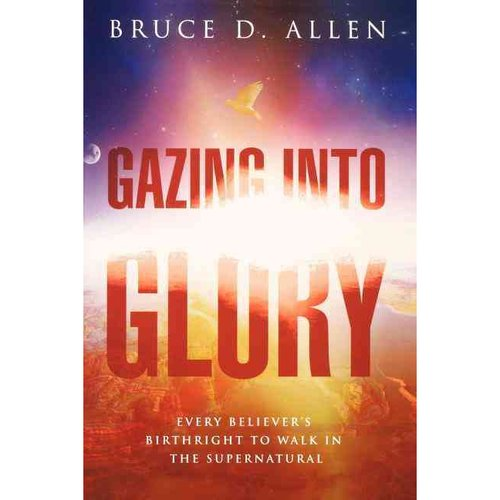 Gazing into Glory: Every Believer's Birthright to Walk in the Supernatural