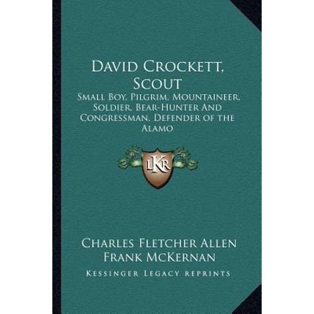 David Crockett, Scout: Small Boy, Pilgrim, Mountaineer, Soldier, Bear-Hunter and Congressman, Defender of the... by