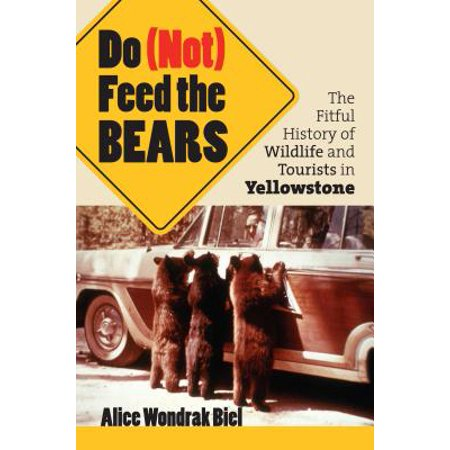 Do (Not) Feed the Bears : The Fitful History of Wildlife and Tourists in Yellowstone