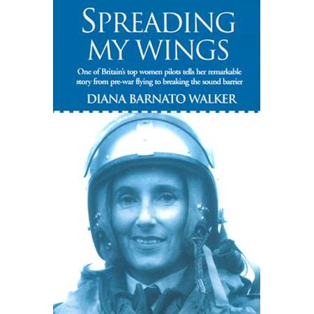 Spreading My Wings : One of Britain's Top Women Pilots Tells Her Remarkable Story from Pre-War Flying to Breaking the Sound Barrier