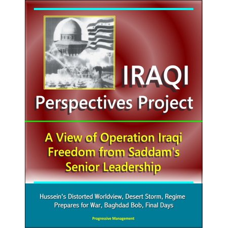 Iraqi Perspectives Project: A View of Operation Iraqi Freedom from Saddam's Senior Leadership - Hussein's Distorted Worldview, Desert Storm, Regime Prepares for War, Baghdad Bob, Final Days -