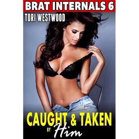 Caught and Taken by Him : Brat Internals 6 (First Time Erotica Breeding Erotica Virgin Erotica Age Gap Erotica Pregnancy Erotica Alpha Male Erotica) -