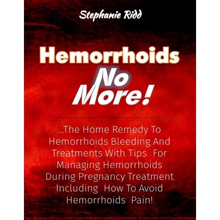 Hemorrhoids No More!: The Home Remedy to Hemorrhoids Bleeding and Treatments With Tips For Managing Hemorrhoids During Pregnancy Treatment Including How To Avoid Hemorrhoids Pain! -