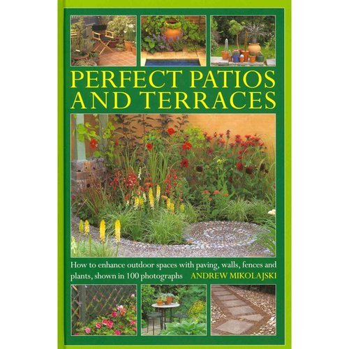 Perfect Patios and Terraces : How to Enhance Outdoor Spaces with Paving, Walls, Fences and Plants