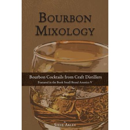 Bourbon Mixology : Bourbon Cocktails from the Craft Distillers Featured in the Book Small Brand America V