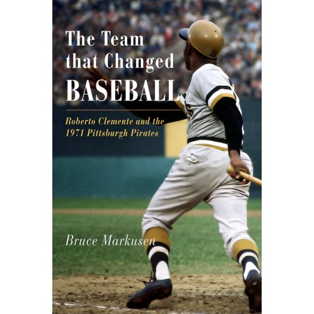 The Team That Changed Baseball : Roberto Clemente and the 1971 Pittsburgh