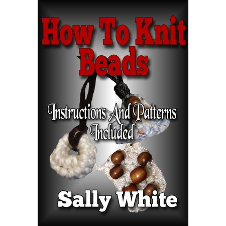 How To Knit Beads: Instructions And Patterns Included - eBook](Beading Instructions)