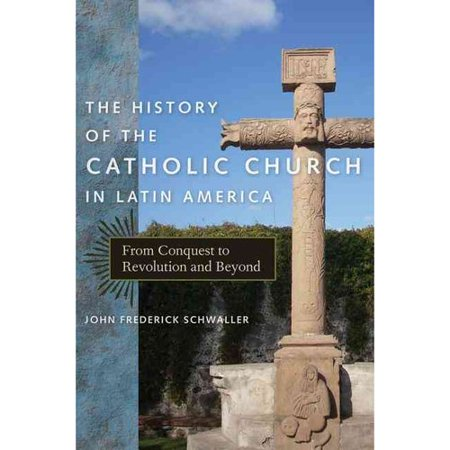 The History Of The Catholic Church In Latin America  From Conquest To Revolution And Beyond