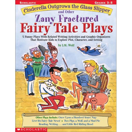 Cinderella Outgrows the Glass Slipper and Other Zany Fractured Fairy Tale Plays : 5 Funny Plays with Related Writing Activities and Graphic Organizers That Motivate Kids to Explore, Plot, Character, and Setting; Grades 3-5