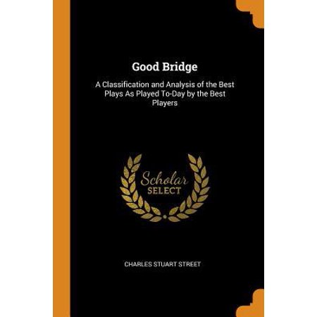 Good Bridge: A Classification and Analysis of the Best Plays as Played To-Day by the Best Players