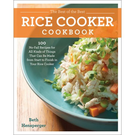 The Best of the Best Rice Cooker Cookbook : 100 No-Fail Recipes for All Kinds of Things That Can Be Made from Start to Finish in Your Rice