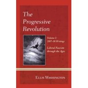 The Progressive Revolution : Liberal Fascism Through the Ages, Vol. I: 2007-08 Writings