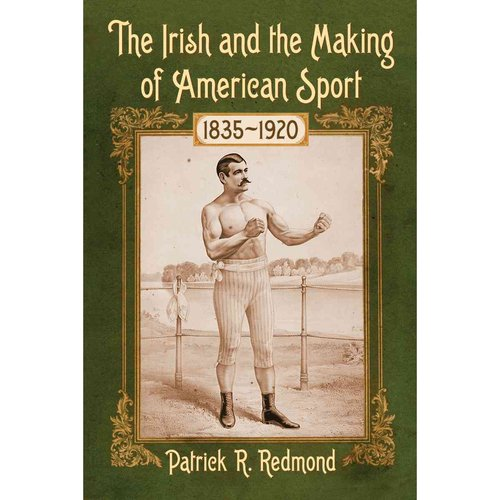 The Irish and the Making of American Sport, 1835-1920