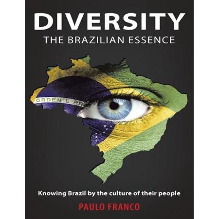 Diversity the Brazilian Essence: Knowing Brazil By the Culture of Their People - (Essentials Of Health Culture And Diversity Ebook)