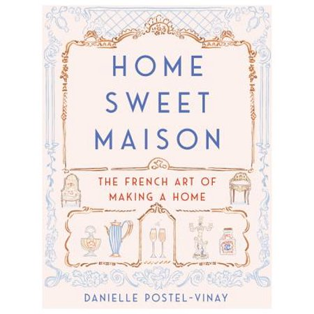 Home Sweet Maison : The French Art of Making a Home