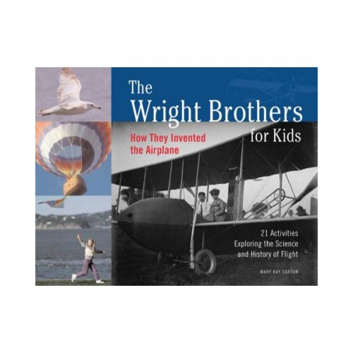 The Wright Brothers for Kids: How They Invented the Airplane : 21 Activities Exploring the Science and History of Flight