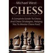 Chess : A complete guide to Chess and Chess strategies, helping you to master Chess fast!