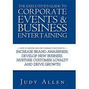 The Executive's Guide to Corporate Events & Business Entertaining : How to Choose and Use Corporate Functions to Increase Brand Awareness, Develop New Business, Nurture Customer Loyalty and Drive Growth