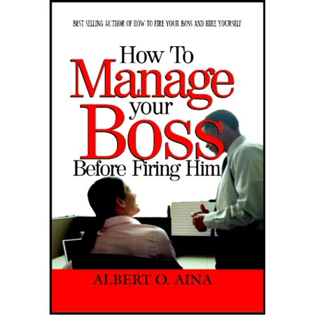 How To Manage Your Boss Before Firing Him - eBook