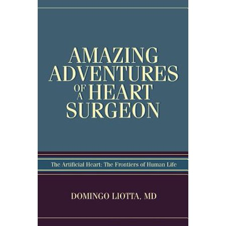 Amazing Adventures of a Heart Surgeon : The Artificial Heart: The Frontiers of Human