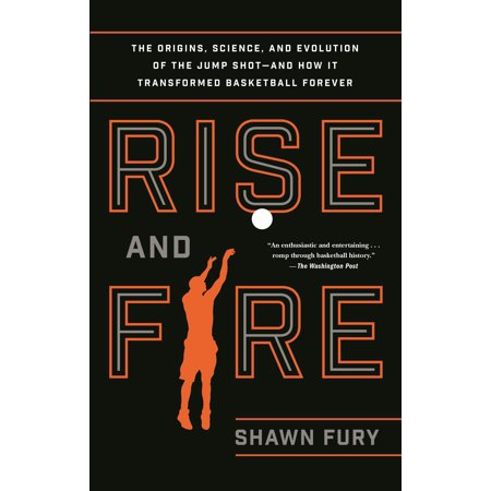 Rise and Fire : The Origins, Science, and Evolution of the Jump Shot--and How It Transformed Basketball