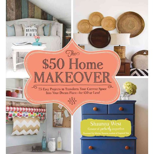 The $50 Home Makeover: 75 Easy Projects to Transform Your Current Space into Your Dream Place--for $50 or Less!