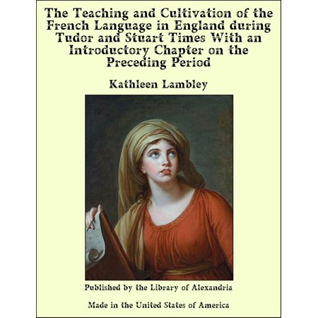The Teaching and Cultivation of the French Language in England during Tudor and Stuart Times With an Introductory Chapter on the Preceding Period -