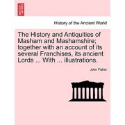 The History and Antiquities of Masham and Mashamshire; Together with an Account of Its Several Franchises, Its Ancient Lords ... with ... Illustrations.