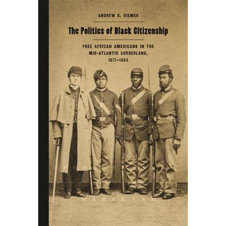 The Politics of Black Citizenship : Free African Americans in the Mid-Atlantic Borderland, 1817-1863 Considering Baltimore and Philadelphia as part of the Mid-Atlantic borderland, Diemer shows that the antebellum effort to secure the rights of American citizenship was central to black politics as it exploited the ambiguities of citizenship and negotiated the complex national, state, and local politics in which that concept was determined.