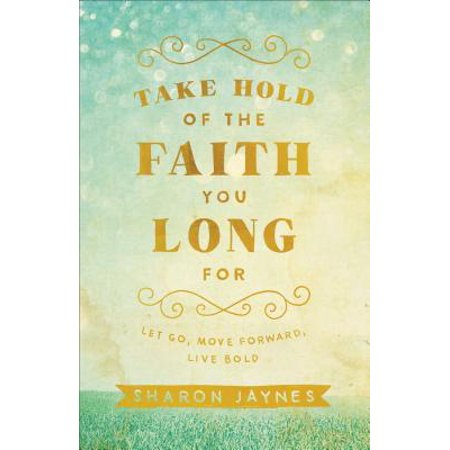 Take Hold of the Faith You Long for : Let Go, Move Forward, Live
