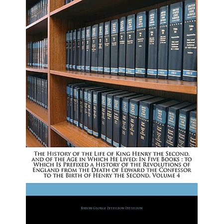 The History of the Life of King Henry the Second, and of the Age in Which He Lived : In Five Books; To Which Is Prefixed a History of the Revolutions of England from the Death of Edward the Confessor to the Birth of Henry the Second, Volume