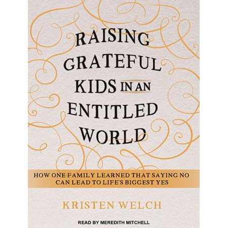 Raising Grateful Kids in an Entitled World : How One Family Learned That Saying No Can Lead to Life's (Raising Grateful Kids In An Entitled World)
