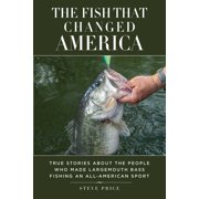 The Fish That Changed America : True Stories about the People Who Made Largemouth Bass Fishing an All-American Sport